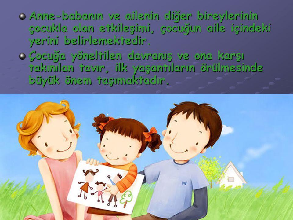 Anne-babanın ve ailenin diğer bireylerinin çocukla olan etkileşimi, çocuğun aile içindeki yerini belirlemektedir.