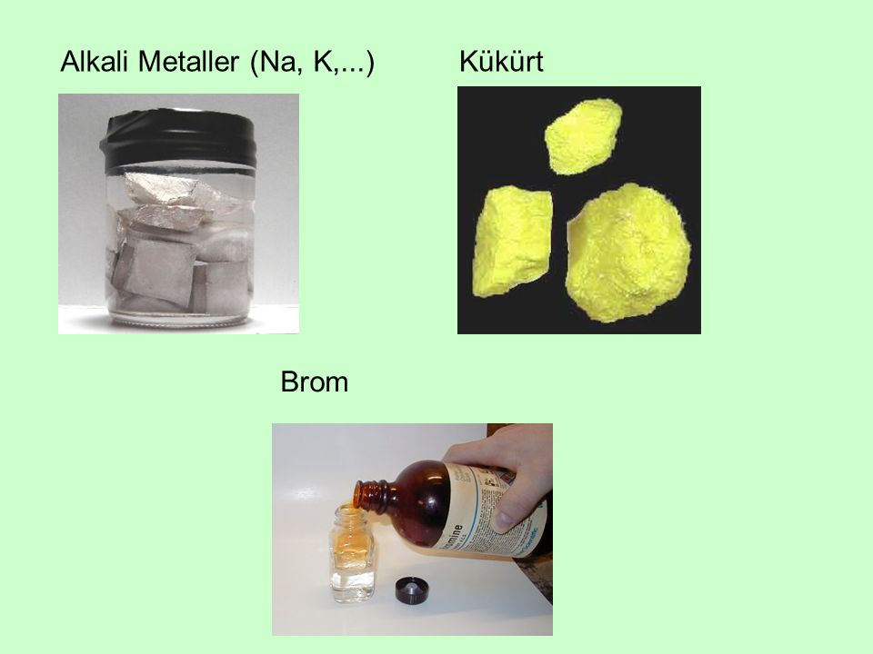 Alkali Metaller (Na, K,...) Kükürt Brom