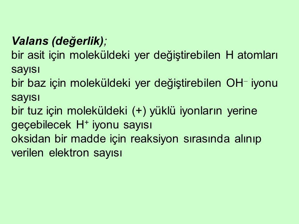 Valans (değerlik); bir asit için moleküldeki yer değiştirebilen H atomları sayısı. bir baz için moleküldeki yer değiştirebilen OH iyonu sayısı.