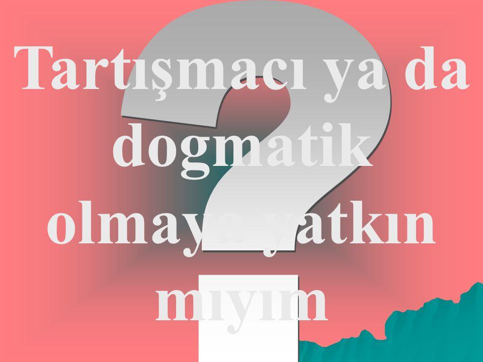Tartışmacı ya da dogmatik olmaya yatkın mıyım