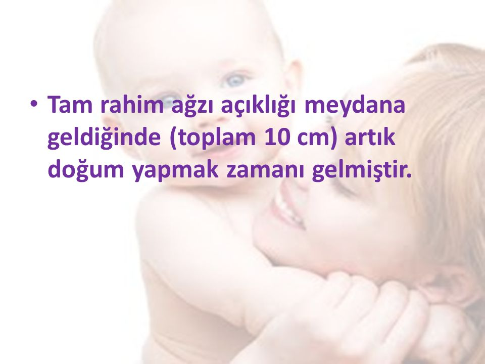 Tam rahim ağzı açıklığı meydana geldiğinde (toplam 10 cm) artık doğum yapmak zamanı gelmiştir.