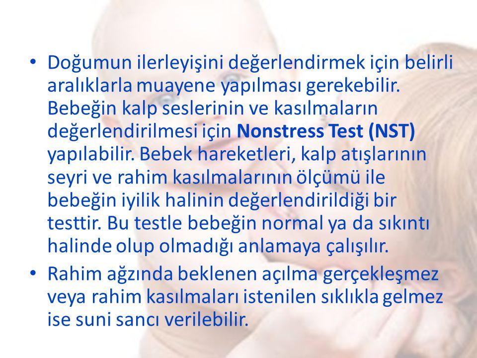 Doğumun ilerleyişini değerlendirmek için belirli aralıklarla muayene yapılması gerekebilir. Bebeğin kalp seslerinin ve kasılmaların değerlendirilmesi için Nonstress Test (NST) yapılabilir. Bebek hareketleri, kalp atışlarının seyri ve rahim kasılmalarının ölçümü ile bebeğin iyilik halinin değerlendirildiği bir testtir. Bu testle bebeğin normal ya da sıkıntı halinde olup olmadığı anlamaya çalışılır.