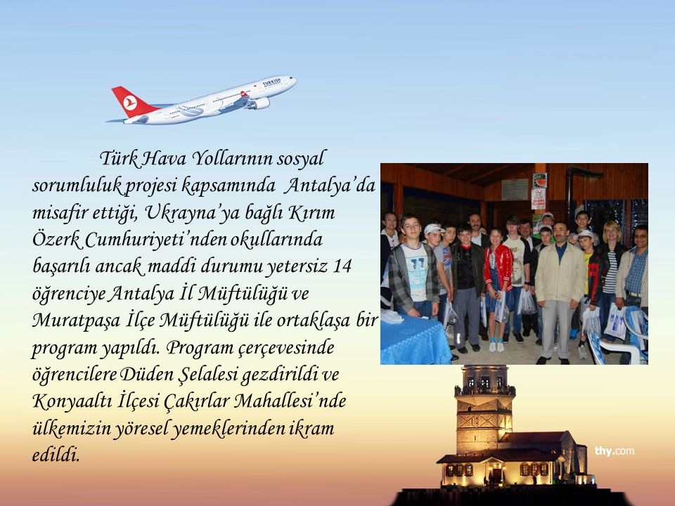 Türk Hava Yollarının sosyal sorumluluk projesi kapsamında Antalya'da misafir ettiği, Ukrayna'ya bağlı Kırım Özerk Cumhuriyeti'nden okullarında başarılı ancak maddi durumu yetersiz 14 öğrenciye Antalya İl Müftülüğü ve Muratpaşa İlçe Müftülüğü ile ortaklaşa bir program yapıldı.