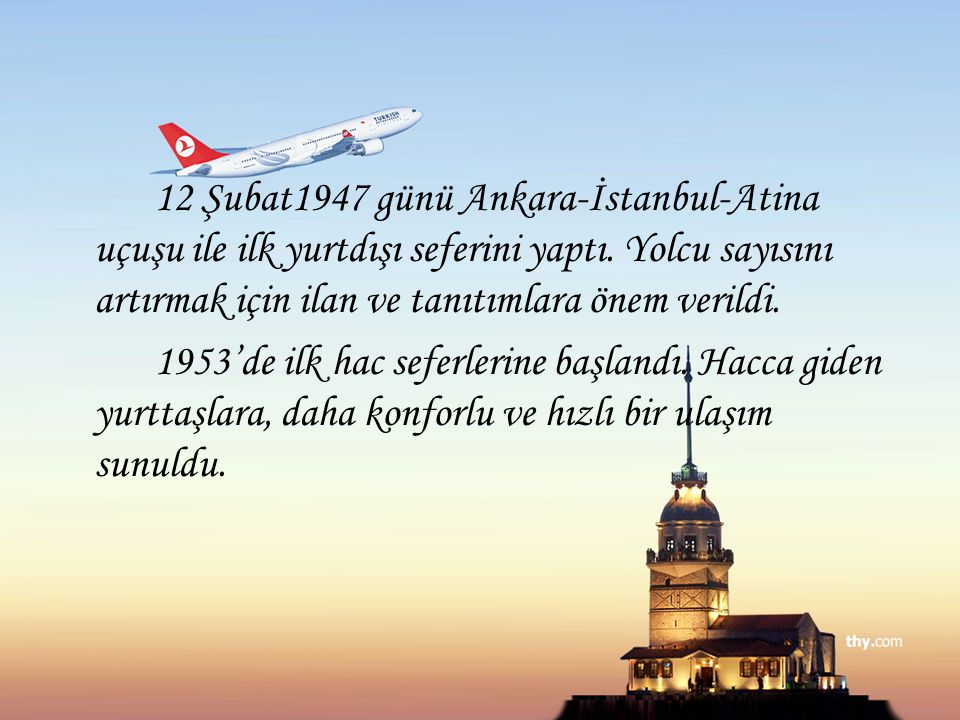 12 Şubat1947 günü Ankara-İstanbul-Atina uçuşu ile ilk yurtdışı seferini yaptı. Yolcu sayısını artırmak için ilan ve tanıtımlara önem verildi.