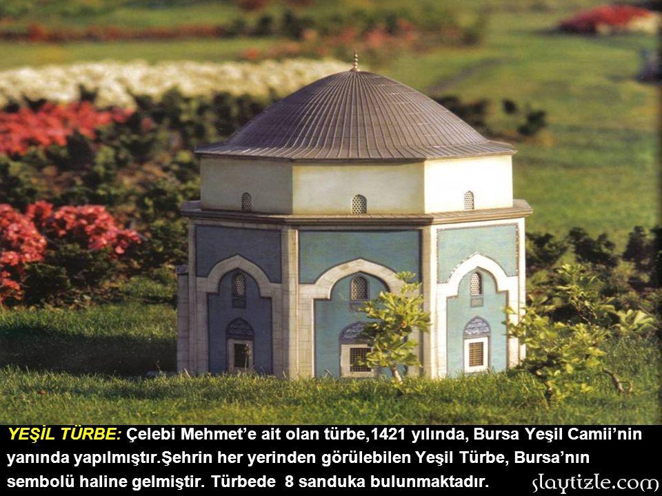 YEŞİL TÜRBE: Çelebi Mehmet'e ait olan türbe,1421 yılında, Bursa Yeşil Camii'nin yanında yapılmıştır.Şehrin her yerinden görülebilen Yeşil Türbe, Bursa'nın sembolü haline gelmiştir.