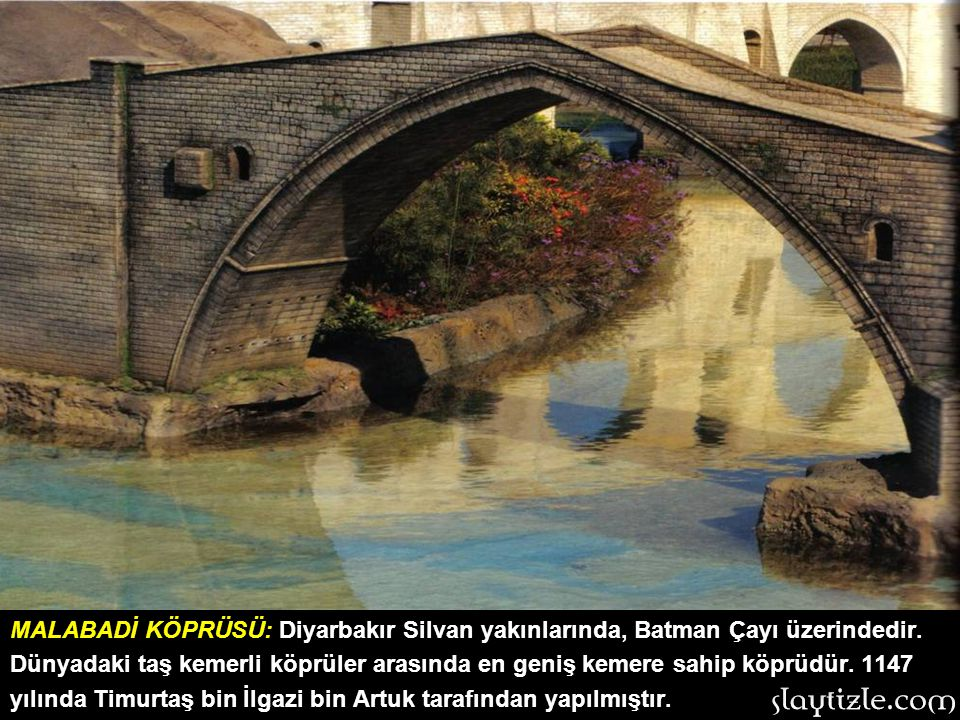 MALABADİ KÖPRÜSÜ: Diyarbakır Silvan yakınlarında, Batman Çayı üzerindedir.