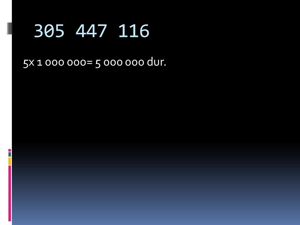 305 447 116 5x 1 000 000= 5 000 000 dur.