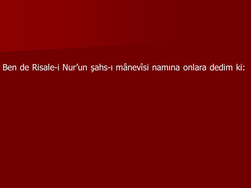 Ben de Risale-i Nur'un şahs-ı mânevîsi namına onlara dedim ki: