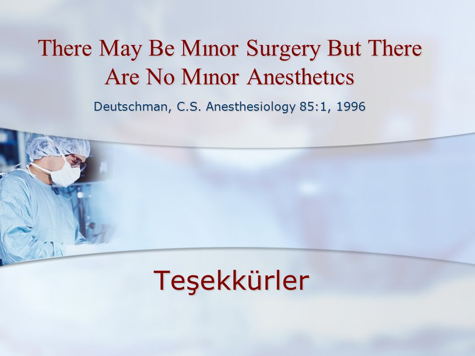 There May Be Mınor Surgery But There Are No Mınor Anesthetıcs Deutschman, C.S. Anesthesiology 85:1, 1996