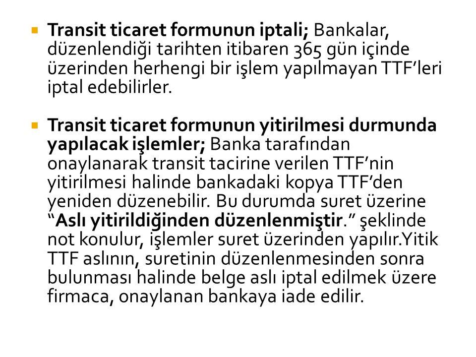 Transit ticaret formunun iptali; Bankalar, düzenlendiği tarihten itibaren 365 gün içinde üzerinden herhengi bir işlem yapılmayan TTF'leri iptal edebilirler.