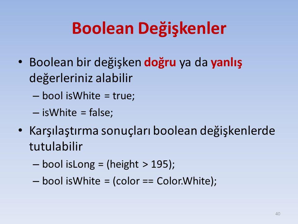 Boolean Değişkenler Boolean bir değişken doğru ya da yanlış değerleriniz alabilir. bool isWhite = true;