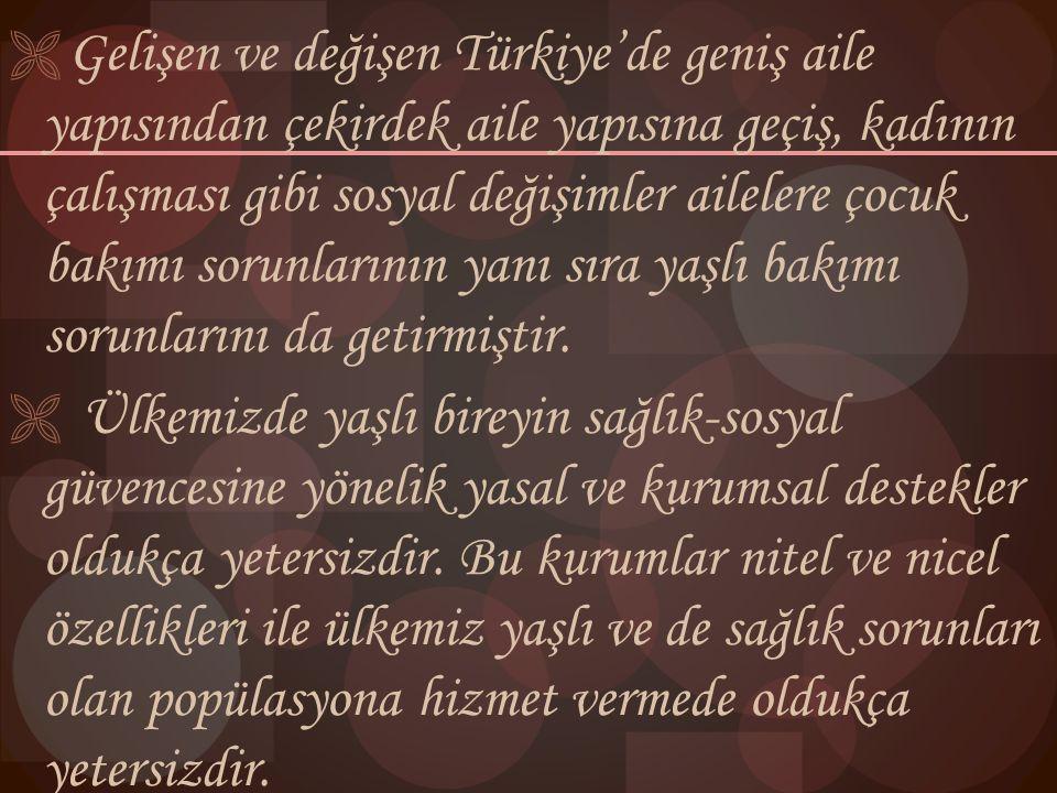 Gelişen ve değişen Türkiye'de geniş aile yapısından çekirdek aile yapısına geçiş, kadının çalışması gibi sosyal değişimler ailelere çocuk bakımı sorunlarının yanı sıra yaşlı bakımı sorunlarını da getirmiştir.