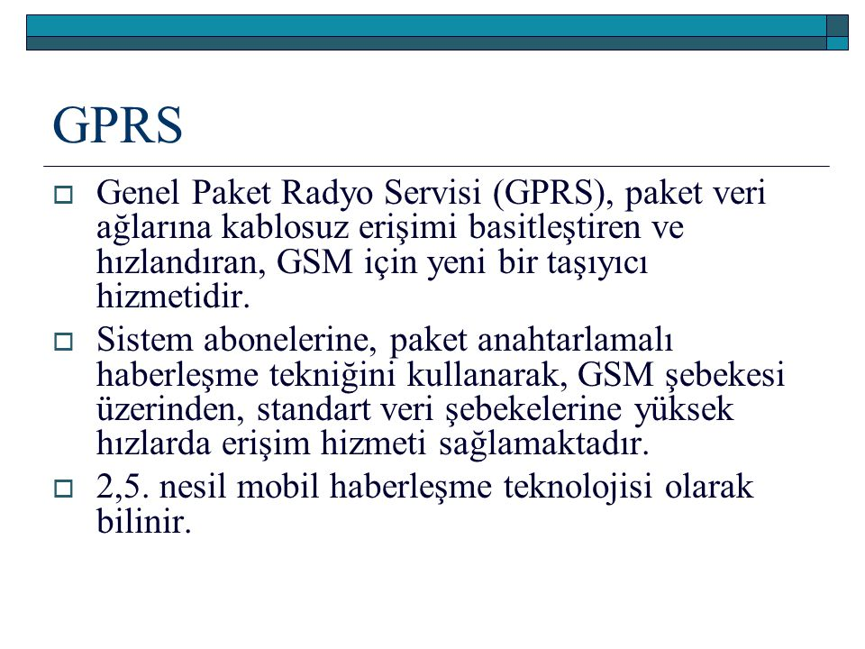 GPRS Genel Paket Radyo Servisi (GPRS), paket veri ağlarına kablosuz erişimi basitleştiren ve hızlandıran, GSM için yeni bir taşıyıcı hizmetidir.