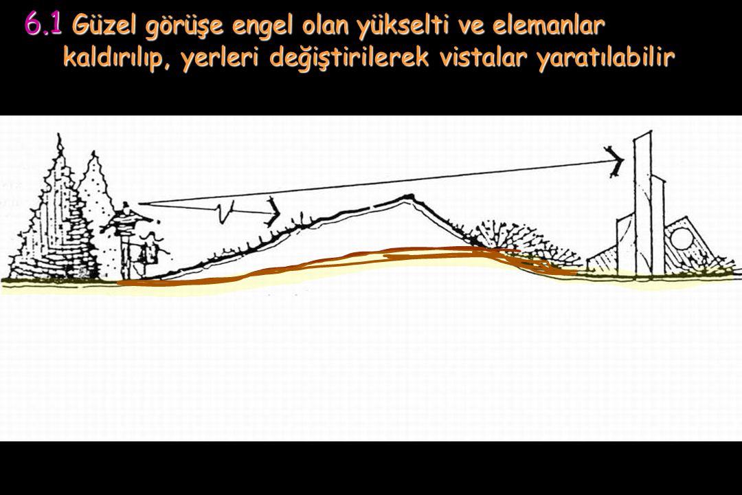 6.1 Güzel görüşe engel olan yükselti ve elemanlar kaldırılıp, yerleri değiştirilerek vistalar yaratılabilir