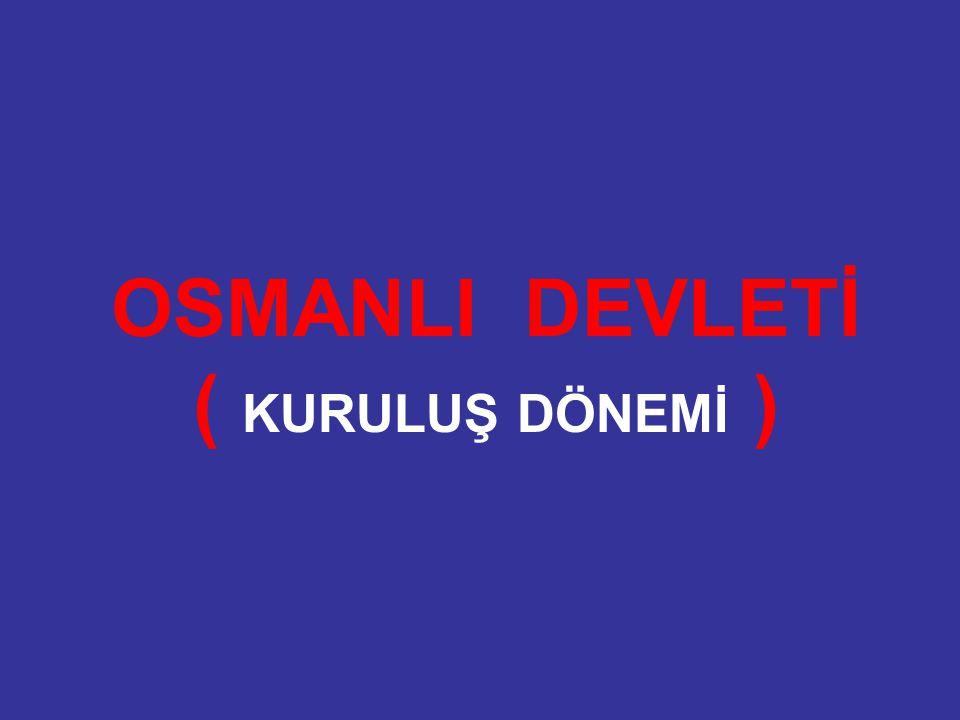 OSMANLI DEVLETİ ( KURULUŞ DÖNEMİ )