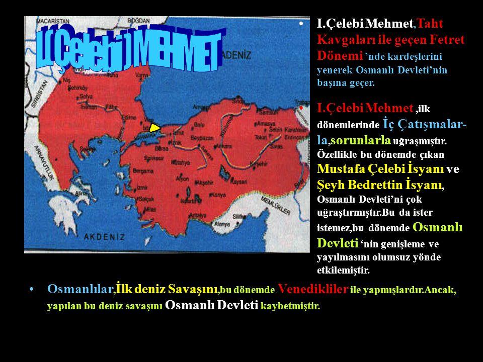 I.Çelebi Mehmet,Taht Kavgaları ile geçen Fetret Dönemi 'nde kardeşlerini yenerek Osmanlı Devleti'nin başına geçer.
