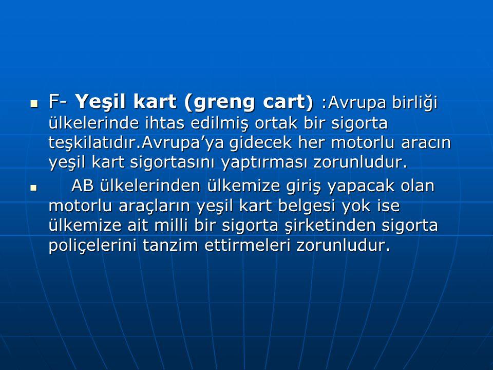 F- Yeşil kart (greng cart) :Avrupa birliği ülkelerinde ihtas edilmiş ortak bir sigorta teşkilatıdır.Avrupa'ya gidecek her motorlu aracın yeşil kart sigortasını yaptırması zorunludur.
