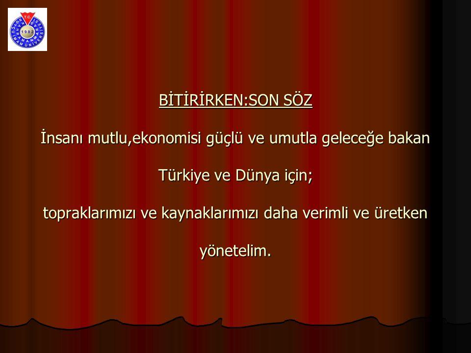 BİTİRİRKEN:SON SÖZ İnsanı mutlu,ekonomisi güçlü ve umutla geleceğe bakan Türkiye ve Dünya için; topraklarımızı ve kaynaklarımızı daha verimli ve üretken yönetelim.