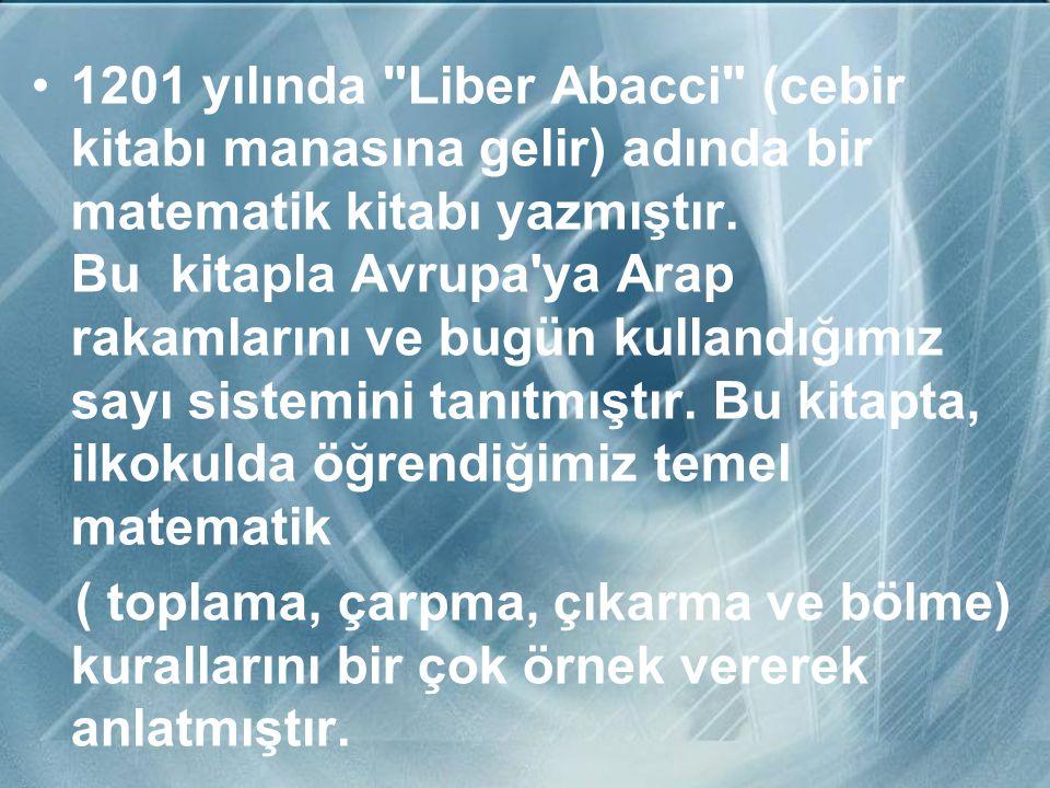 1201 yılında Liber Abacci (cebir kitabı manasına gelir) adında bir matematik kitabı yazmıştır. Bu kitapla Avrupa ya Arap rakamlarını ve bugün kullandığımız sayı sistemini tanıtmıştır. Bu kitapta, ilkokulda öğrendiğimiz temel matematik