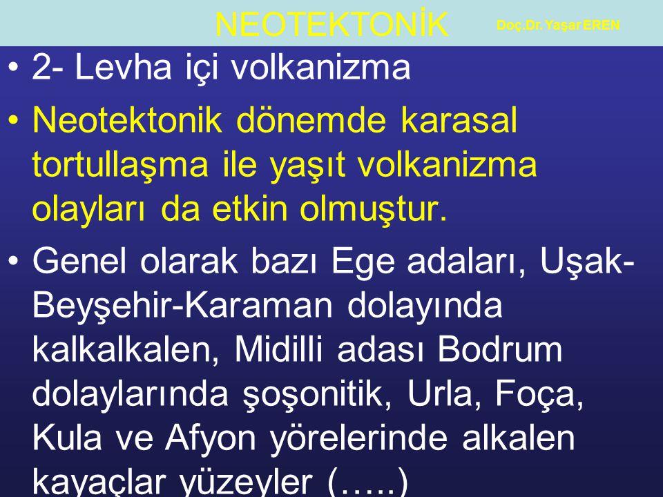 Doç.Dr. Yaşar EREN 2- Levha içi volkanizma. Neotektonik dönemde karasal tortullaşma ile yaşıt volkanizma olayları da etkin olmuştur.