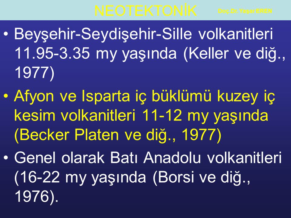 Doç.Dr. Yaşar EREN Beyşehir-Seydişehir-Sille volkanitleri 11.95-3.35 my yaşında (Keller ve diğ., 1977)
