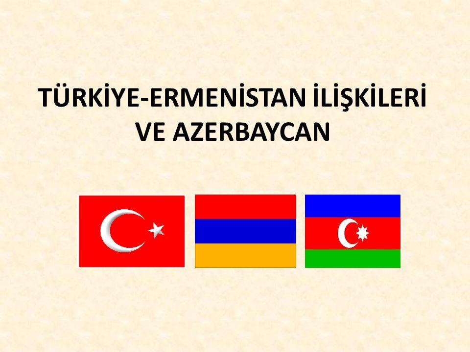 TÜRKİYE-ERMENİSTAN İLİŞKİLERİ VE AZERBAYCAN