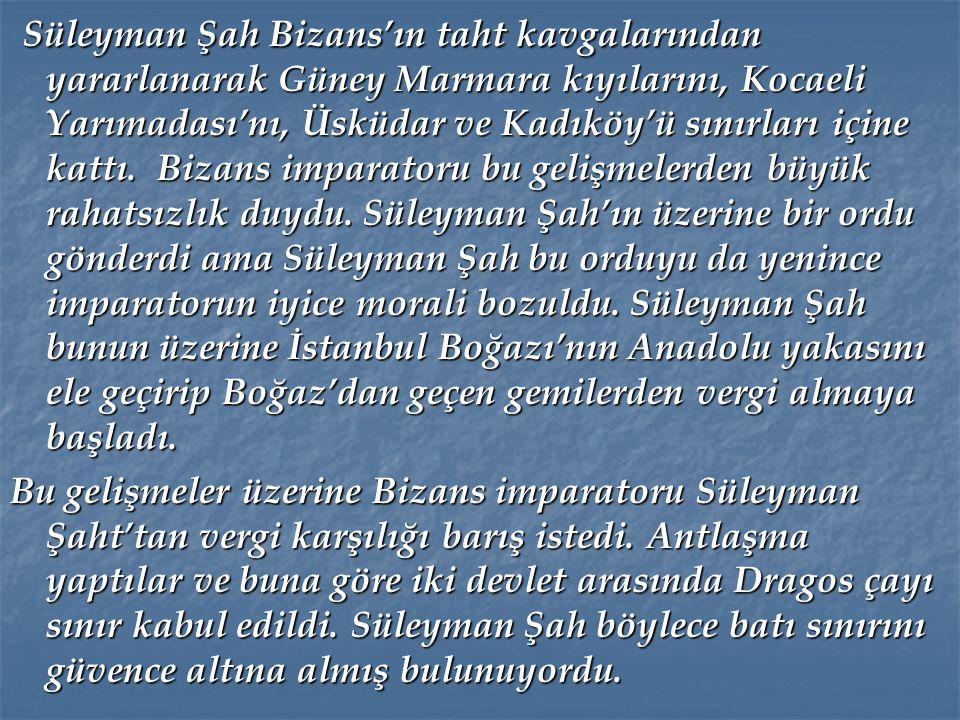 Süleyman Şah Bizans'ın taht kavgalarından yararlanarak Güney Marmara kıyılarını, Kocaeli Yarımadası'nı, Üsküdar ve Kadıköy'ü sınırları içine kattı. Bizans imparatoru bu gelişmelerden büyük rahatsızlık duydu. Süleyman Şah'ın üzerine bir ordu gönderdi ama Süleyman Şah bu orduyu da yenince imparatorun iyice morali bozuldu. Süleyman Şah bunun üzerine İstanbul Boğazı'nın Anadolu yakasını ele geçirip Boğaz'dan geçen gemilerden vergi almaya başladı.