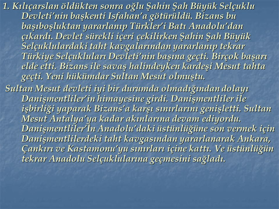1. Kılıçarslan öldükten sonra oğlu Şahin Şah Büyük Selçuklu Devleti'nin başkenti Isfahan'a götürüldü. Bizans bu başıboşluktan yararlanıp Türkler'i Batı Anadolu'dan çıkardı. Devlet sürekli içeri çekilirken Şahin Şah Büyük Selçuklulardaki taht kavgalarından yararlanıp tekrar Türkiye Selçukluları Devleti'nin başına geçti. Birçok başarı elde etti. Bizans ile savaş halindeyken kardeşi Mesut tahta geçti. Yeni hükümdar Sultan Mesut olmuştu.