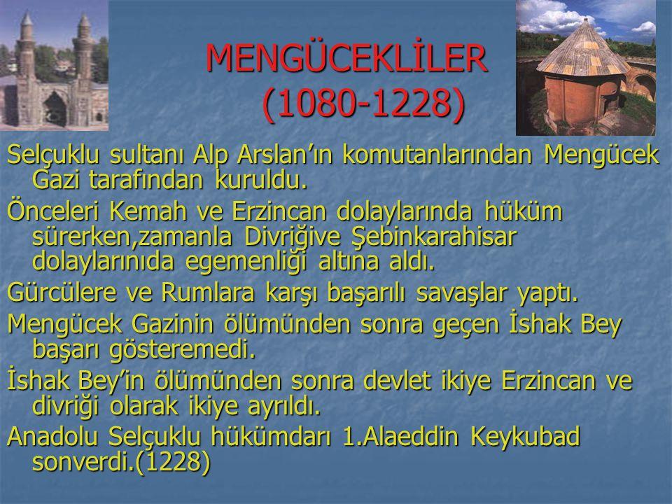 MENGÜCEKLİLER (1080-1228) Selçuklu sultanı Alp Arslan'ın komutanlarından Mengücek Gazi tarafından kuruldu.