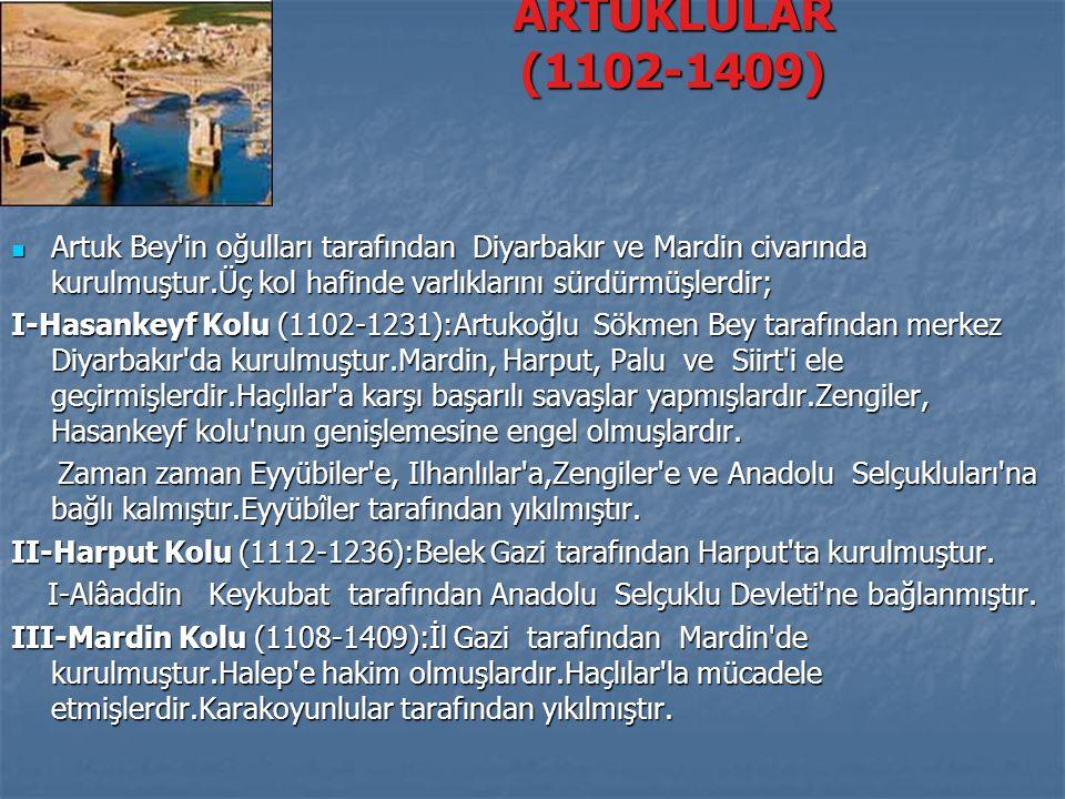 ARTUKLULAR (1102-1409) Artuk Bey in oğulları tarafından Diyarbakır ve Mardin civarında kurulmuştur.Üç kol hafinde varlıklarını sürdürmüşlerdir;