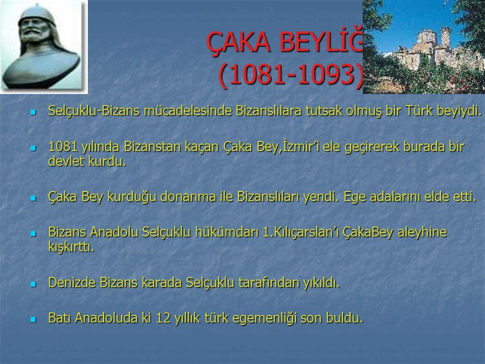 ÇAKA BEYLİĞİ (1081-1093) Selçuklu-Bizans mücadelesinde Bizanslılara tutsak olmuş bir Türk beyiydi.