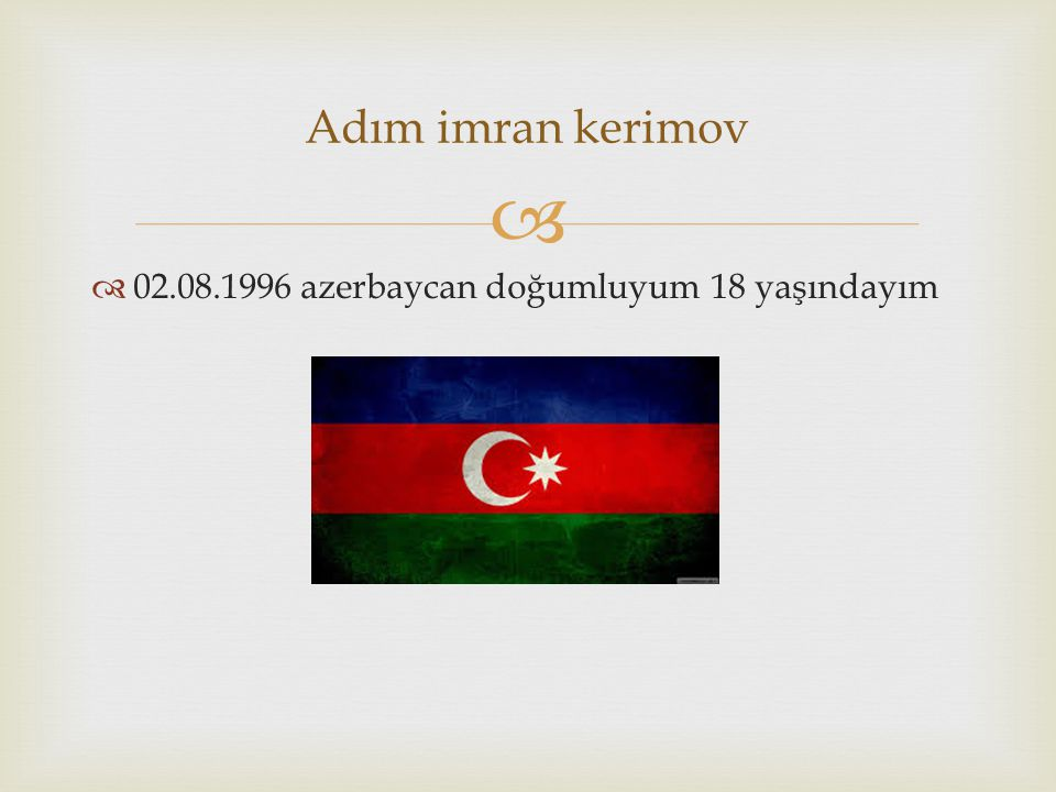Adım imran kerimov 02.08.1996 azerbaycan doğumluyum 18 yaşındayım