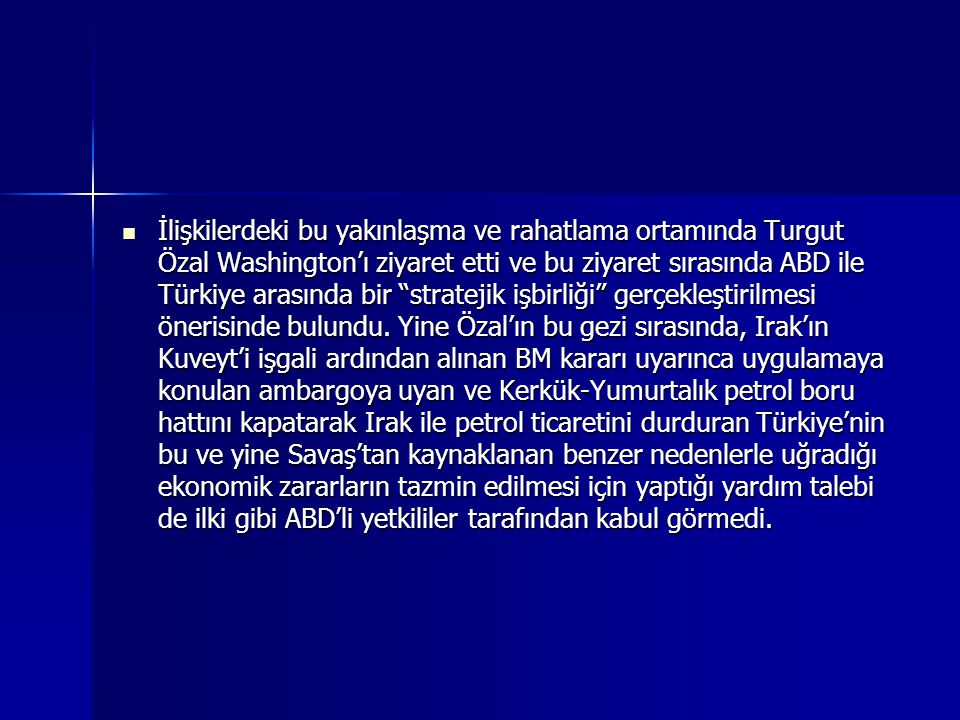 İlişkilerdeki bu yakınlaşma ve rahatlama ortamında Turgut Özal Washington'ı ziyaret etti ve bu ziyaret sırasında ABD ile Türkiye arasında bir stratejik işbirliği gerçekleştirilmesi önerisinde bulundu.