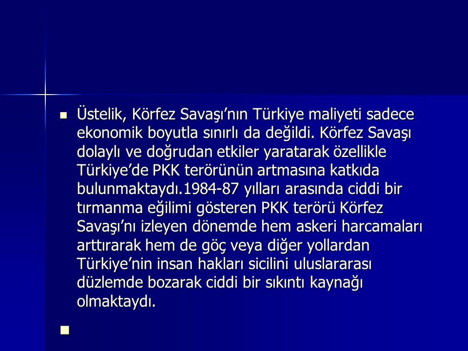 Üstelik, Körfez Savaşı'nın Türkiye maliyeti sadece ekonomik boyutla sınırlı da değildi. Körfez Savaşı dolaylı ve doğrudan etkiler yaratarak özellikle Türkiye'de PKK terörünün artmasına katkıda bulunmaktaydı.1984-87 yılları arasında ciddi bir tırmanma eğilimi gösteren PKK terörü Körfez Savaşı'nı izleyen dönemde hem askeri harcamaları arttırarak hem de göç veya diğer yollardan Türkiye'nin insan hakları sicilini uluslararası düzlemde bozarak ciddi bir sıkıntı kaynağı olmaktaydı.