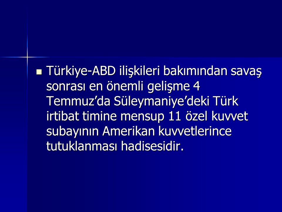 Türkiye-ABD ilişkileri bakımından savaş sonrası en önemli gelişme 4 Temmuz'da Süleymaniye'deki Türk irtibat timine mensup 11 özel kuvvet subayının Amerikan kuvvetlerince tutuklanması hadisesidir.