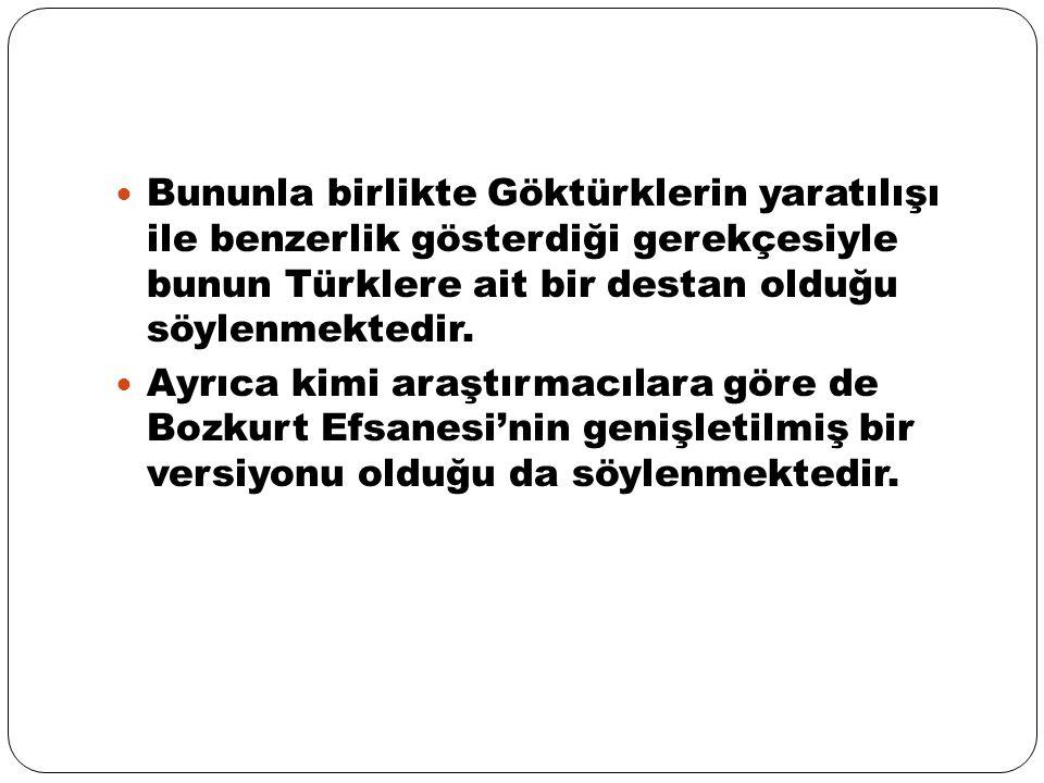 Bununla birlikte Göktürklerin yaratılışı ile benzerlik gösterdiği gerekçesiyle bunun Türklere ait bir destan olduğu söylenmektedir.