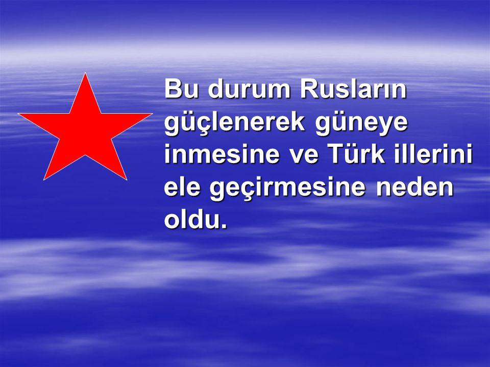 Bu durum Rusların güçlenerek güneye inmesine ve Türk illerini ele geçirmesine neden oldu.