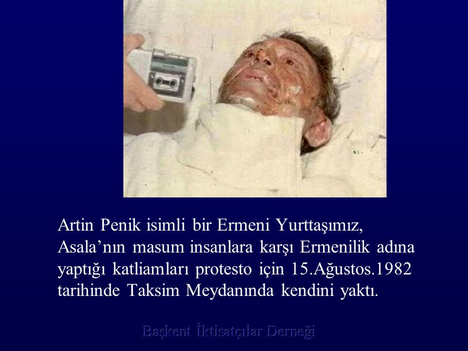 Artin Penik isimli bir Ermeni Yurttaşımız, Asala'nın masum insanlara karşı Ermenilik adına yaptığı katliamları protesto için 15.Ağustos.1982 tarihinde Taksim Meydanında kendini yaktı.