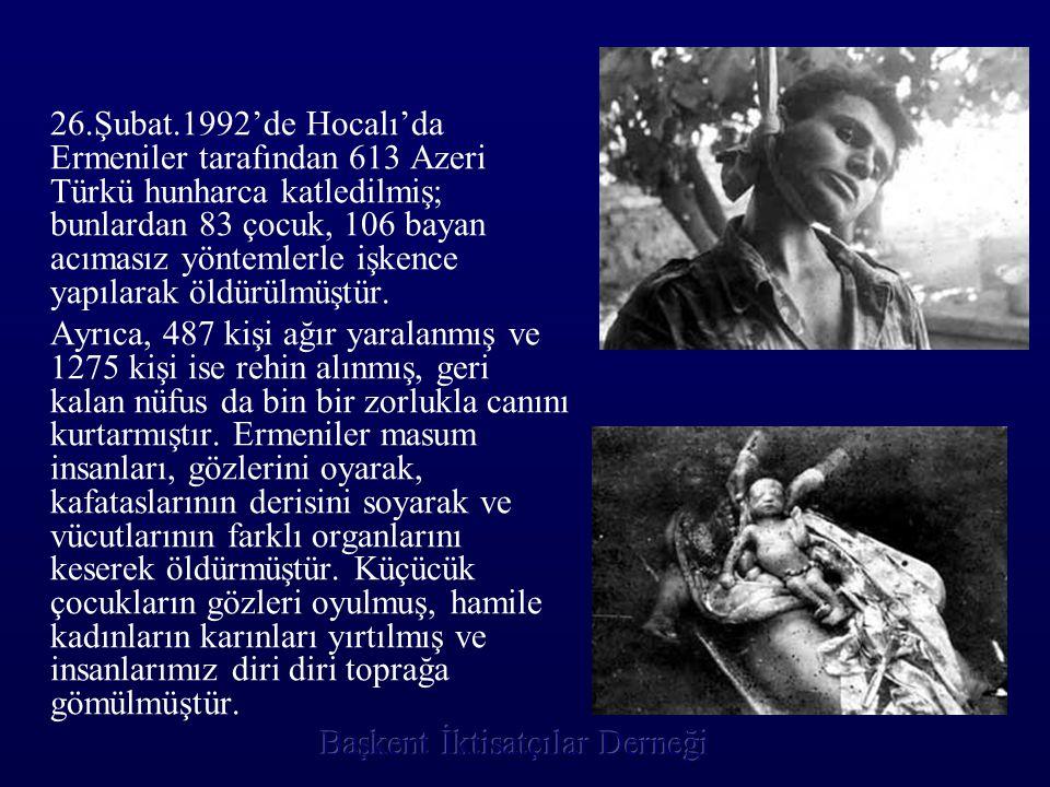 26.Şubat.1992'de Hocalı'da Ermeniler tarafından 613 Azeri Türkü hunharca katledilmiş; bunlardan 83 çocuk, 106 bayan acımasız yöntemlerle işkence yapılarak öldürülmüştür.