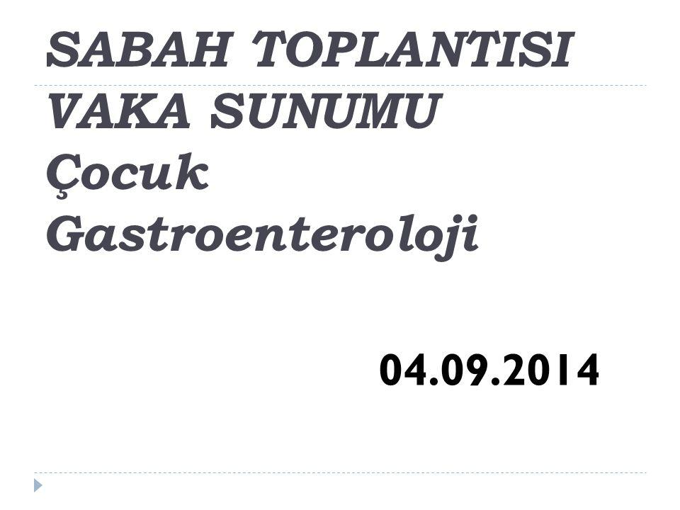 SABAH TOPLANTISI VAKA SUNUMU Çocuk Gastroenteroloji