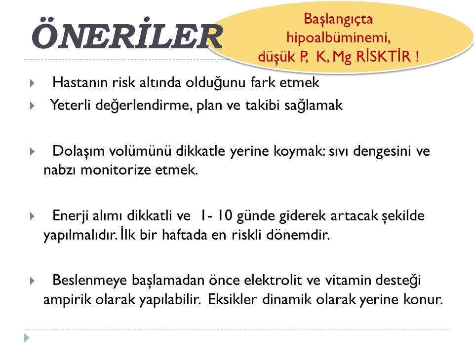 ÖNERİLER Başlangıçta hipoalbüminemi, düşük P, K, Mg RİSKTİR !