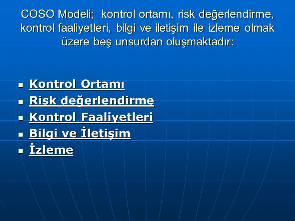 COSO Modeli; kontrol ortamı, risk değerlendirme, kontrol faaliyetleri, bilgi ve iletişim ile izleme olmak üzere beş unsurdan oluşmaktadır: