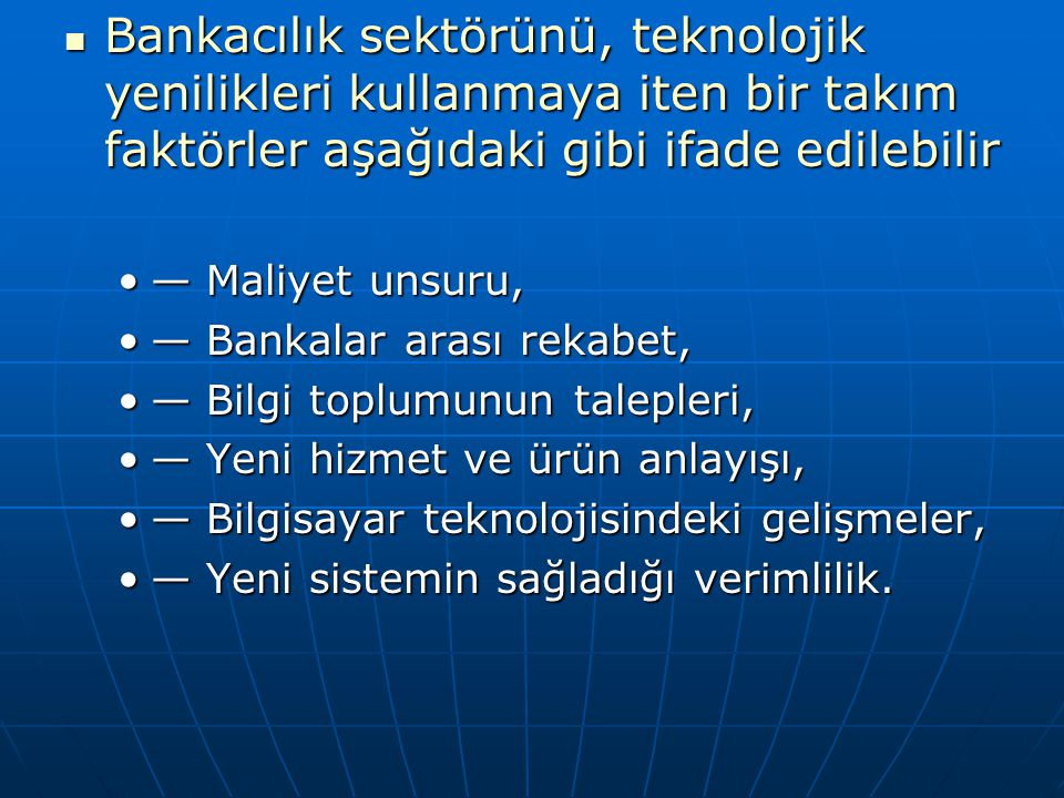 Bankacılık sektörünü, teknolojik yenilikleri kullanmaya iten bir takım faktörler aşağıdaki gibi ifade edilebilir