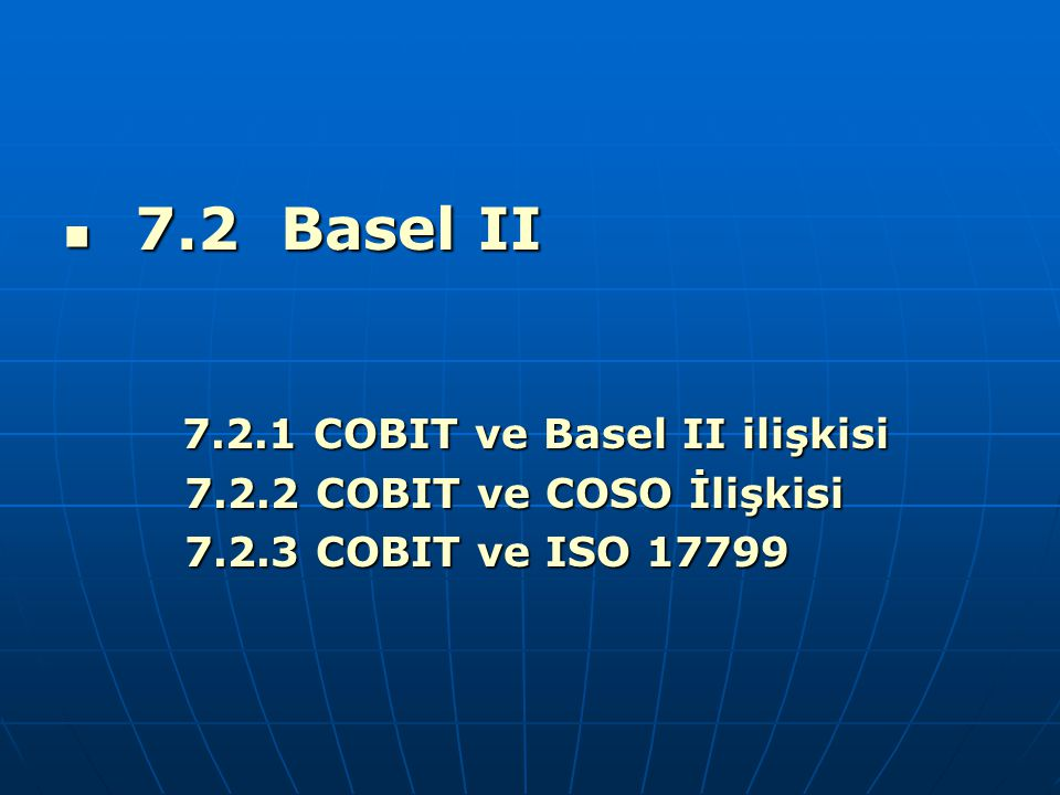 7.2 Basel II 7.2.2 COBIT ve COSO İlişkisi 7.2.3 COBIT ve ISO 17799