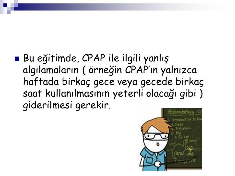 Bu eğitimde, CPAP ile ilgili yanlış algılamaların ( örneğin CPAP'ın yalnızca haftada birkaç gece veya gecede birkaç saat kullanılmasının yeterli olacağı gibi ) giderilmesi gerekir.