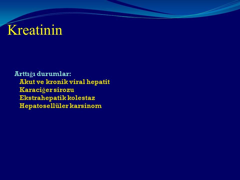 Kreatinin Arttığı durumlar: Akut ve kronik viral hepatit Karaciğer sirozu Ekstrahepatik kolestaz Hepatosellüler karsinom