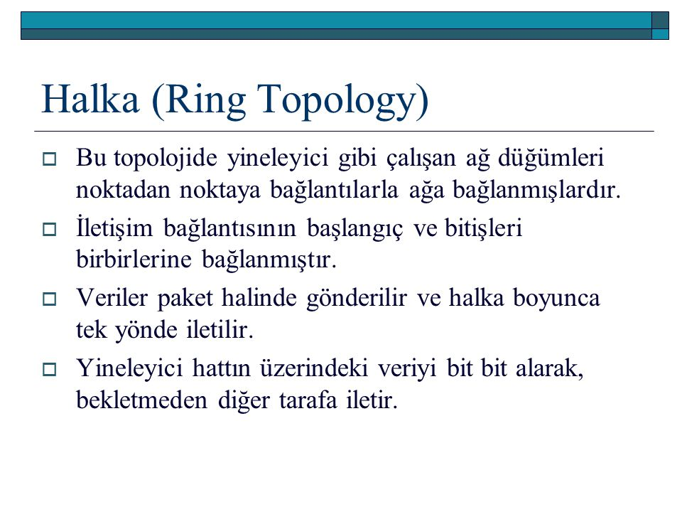 Halka (Ring Topology) Bu topolojide yineleyici gibi çalışan ağ düğümleri noktadan noktaya bağlantılarla ağa bağlanmışlardır.