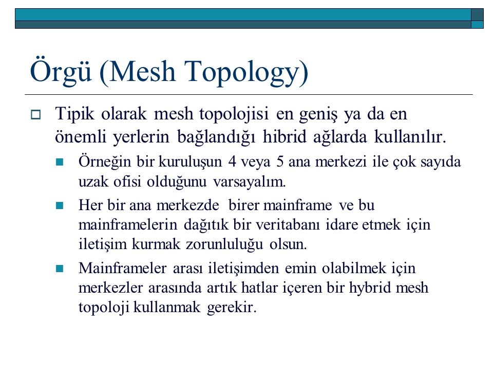 Örgü (Mesh Topology) Tipik olarak mesh topolojisi en geniş ya da en önemli yerlerin bağlandığı hibrid ağlarda kullanılır.