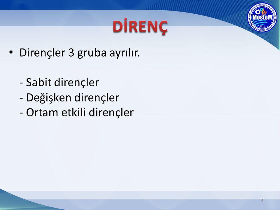 DİRENÇ Dirençler 3 gruba ayrılır. - Sabit dirençler - Değişken dirençler - Ortam etkili dirençler