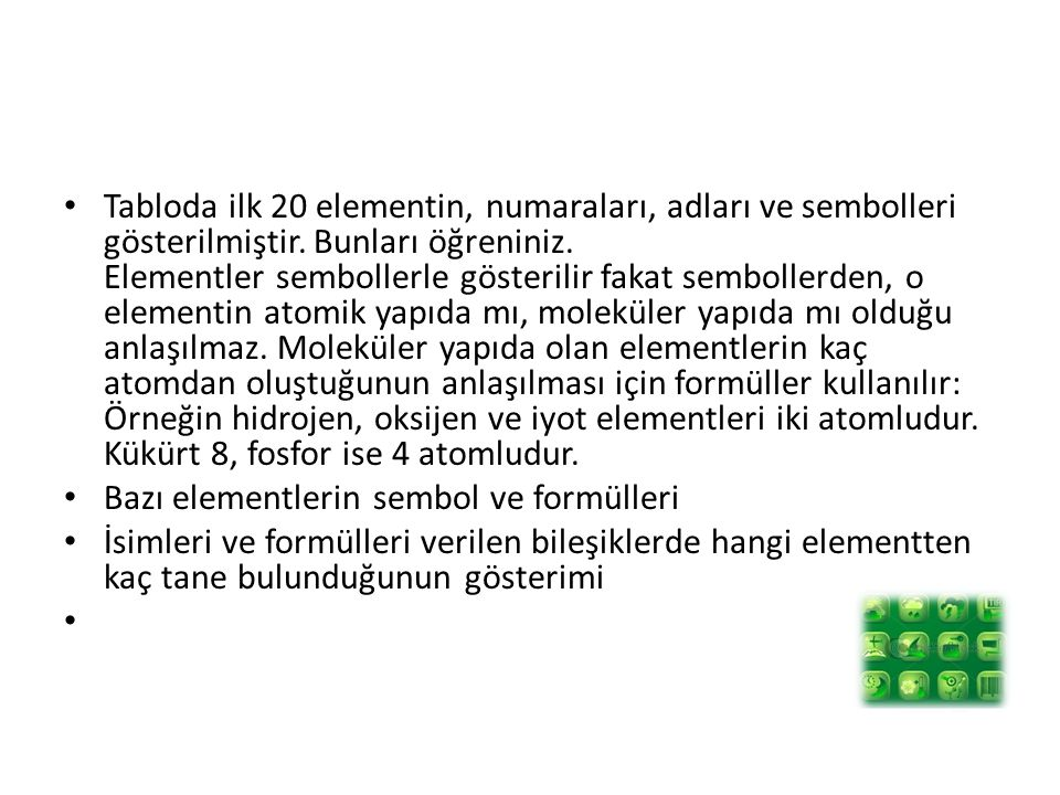 Tabloda ilk 20 elementin, numaraları, adları ve sembolleri gösterilmiştir. Bunları öğreniniz. Elementler sembollerle gösterilir fakat sembollerden, o elementin atomik yapıda mı, moleküler yapıda mı olduğu anlaşılmaz. Moleküler yapıda olan elementlerin kaç atomdan oluştuğunun anlaşılması için formüller kullanılır: Örneğin hidrojen, oksijen ve iyot elementleri iki atomludur. Kükürt 8, fosfor ise 4 atomludur.